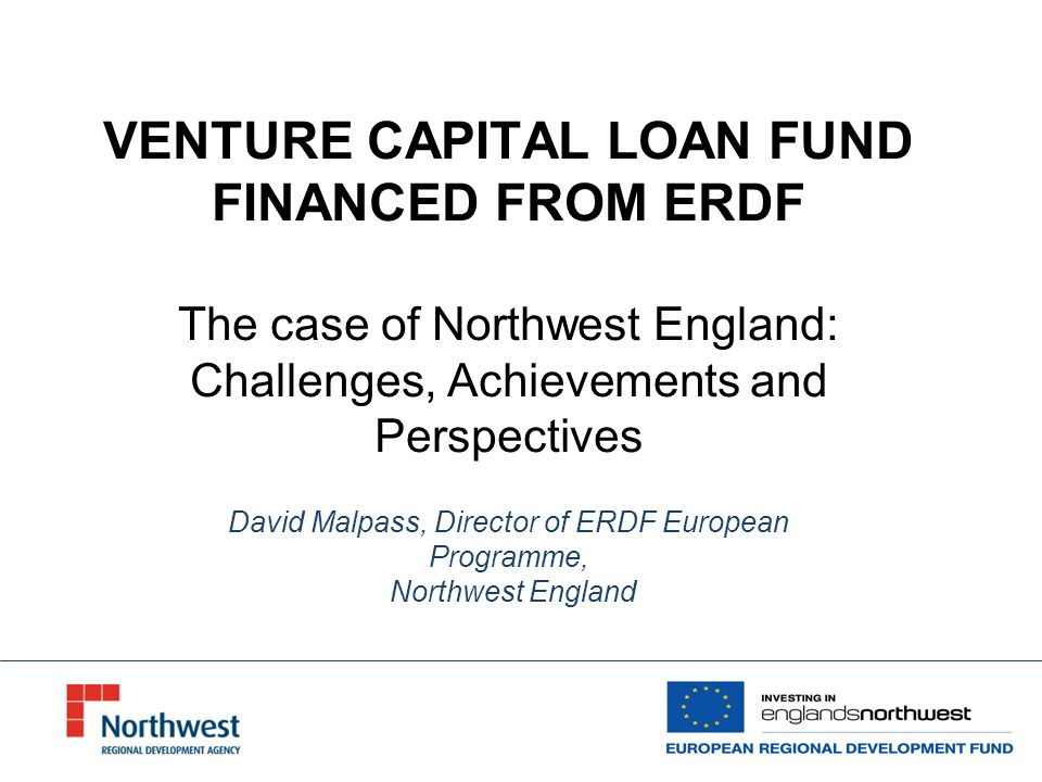 VENTURE CAPITAL LOAN FUND FINANCED FROM ERDF The case of Northwest England: Challenges, Achievements and Perspectives David Malpass, Director of ERDF European Programme, Northwest England