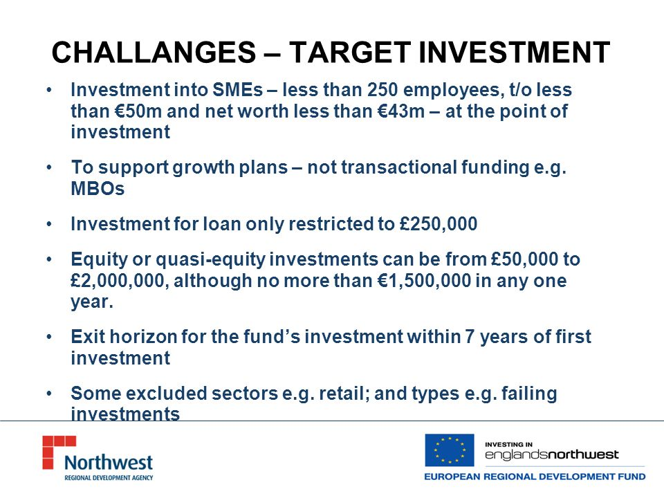 CHALLANGES – TARGET INVESTMENT Investment into SMEs – less than 250 employees, t/o less than 50m and net worth less than 43m – at the point of investment To support growth plans – not transactional funding e.g.