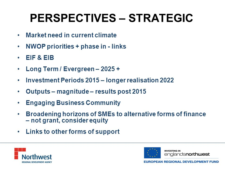 PERSPECTIVES – STRATEGIC Market need in current climate NWOP priorities + phase in - links EIF & EIB Long Term / Evergreen – Investment Periods 2015 – longer realisation 2022 Outputs – magnitude – results post 2015 Engaging Business Community Broadening horizons of SMEs to alternative forms of finance – not grant, consider equity Links to other forms of support