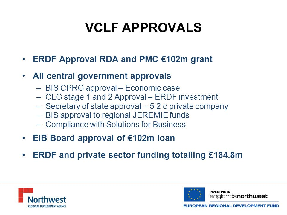 VCLF APPROVALS ERDF Approval RDA and PMC 102m grant All central government approvals –BIS CPRG approval – Economic case –CLG stage 1 and 2 Approval – ERDF investment –Secretary of state approval - 5 2 c private company –BIS approval to regional JEREMIE funds –Compliance with Solutions for Business EIB Board approval of 102m loan ERDF and private sector funding totalling £184.8m
