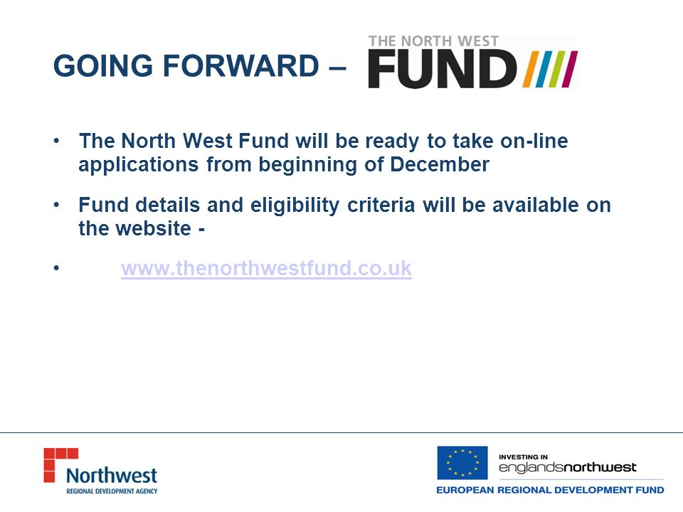 GOING FORWARD – The North West Fund will be ready to take on-line applications from beginning of December Fund details and eligibility criteria will be available on the website -