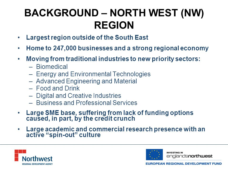 BACKGROUND - NORTH WEST OPERATIONAL PROGRAMME (NWOP) NWDA has been allocated 755 million from ERDF to spend in the Northwest between 2007 and 2013 The NWOP has four priority areas for funding of which the VCLF delivers under Priorities 1 and 2 The NWOP aims by December 2015 to: –create 26,700 additional net jobs –create 2500 businesses –improve the region s annual Gross Value Added by £1.17bn –25% reduction in additional carbon dioxide emissions The North West Fund is £184.8 to be invested by 2015 and plays a significant part in achieving these outputs