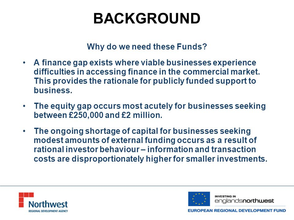 BACKGROUND - OBJECTIVES OF NORTH WEST JEREMIE To create a lasting Evergreen legacy fund for the region after the end of the ERDF programme in 2015 To establish a major, single branded region-wide VCLF in the North West, operating alongside other forms of SME support Improve the survival of new businesses and assist the development of key sectors in the region To provide a range of debt and equity finance that SMEs require to grow and generate additional wealth