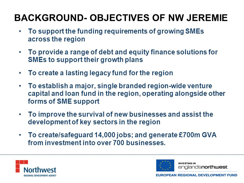 BACKGROUND- OBJECTIVES OF NW JEREMIE To support the funding requirements of growing SMEs across the region To provide a range of debt and equity finance solutions for SMEs to support their growth plans To create a lasting legacy fund for the region To establish a major, single branded region-wide venture capital and loan fund in the region, operating alongside other forms of SME support To improve the survival of new businesses and assist the development of key sectors in the region To create/safeguard 14,000 jobs; and generate £700m GVA from investment into over 700 businesses.