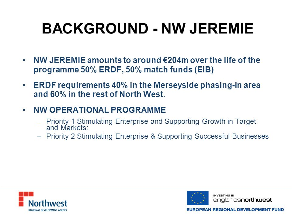 BACKGROUND - NW JEREMIE NW JEREMIE amounts to around 204m over the life of the programme 50% ERDF, 50% match funds (EIB) ERDF requirements 40% in the Merseyside phasing-in area and 60% in the rest of North West.