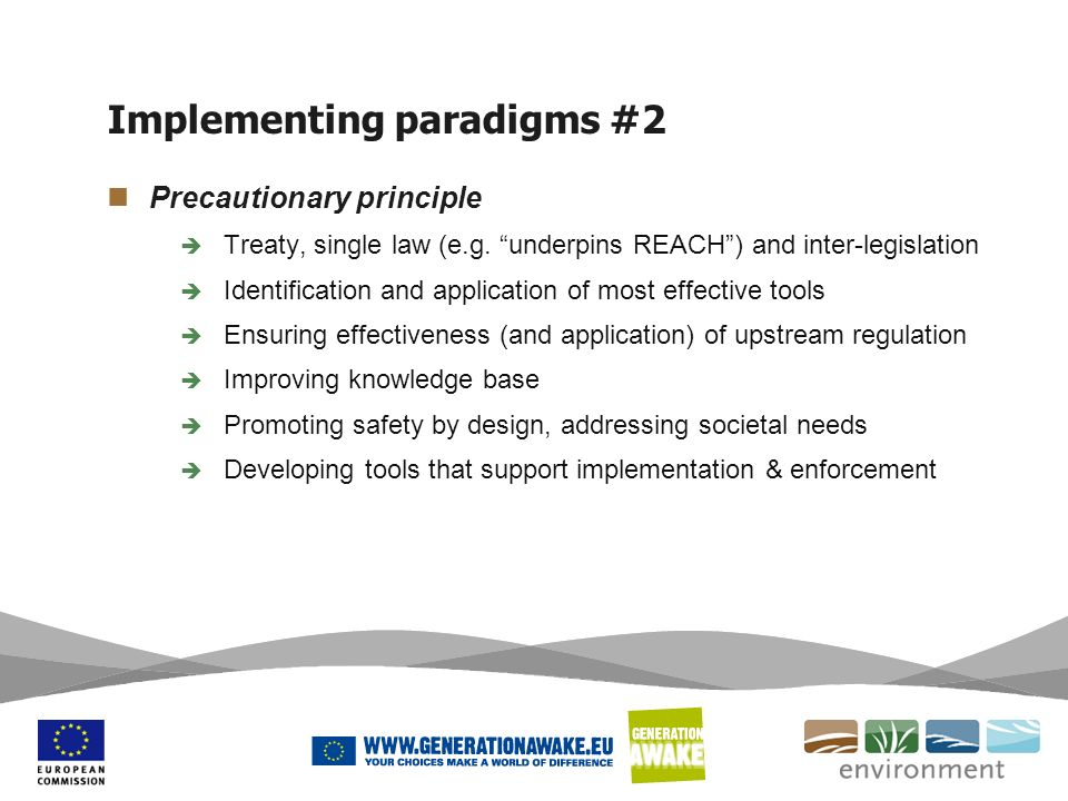 Implementing paradigms #2 Precautionary principle Treaty, single law (e.g. underpins REACH) and inter-legislation Identification and application of mo