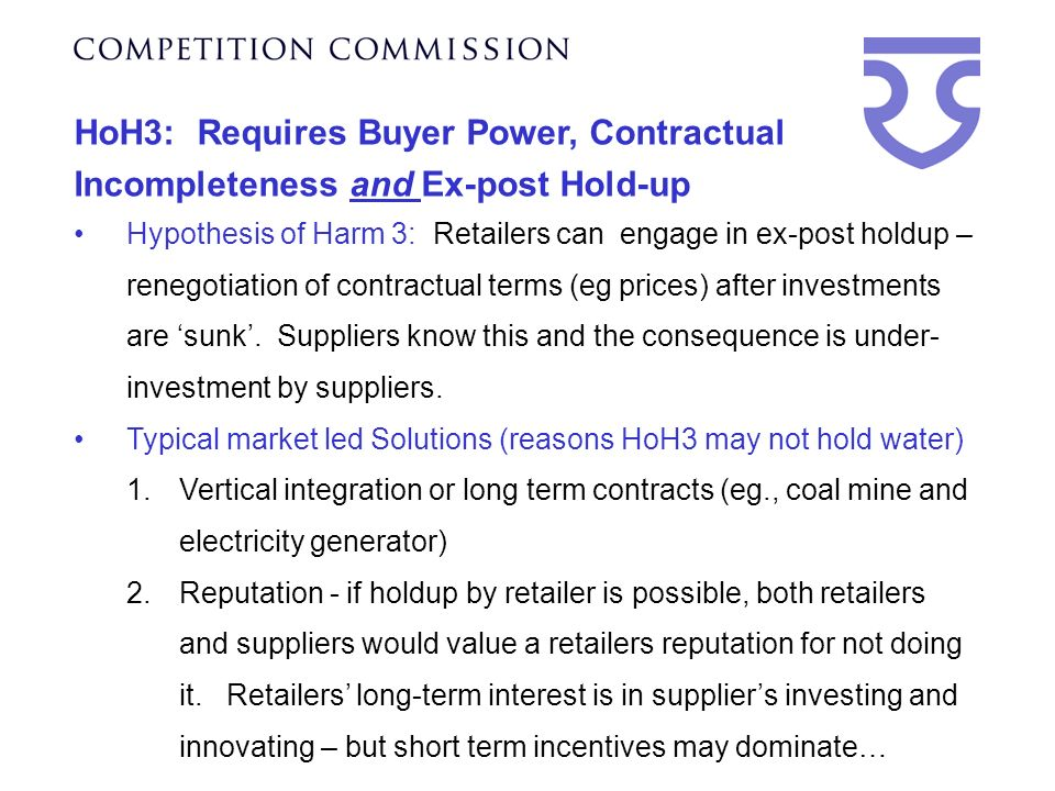 HoH3: Requires Buyer Power, Contractual Incompleteness and Ex-post Hold-up Hypothesis of Harm 3: Retailers can engage in ex-post holdup – renegotiation of contractual terms (eg prices) after investments are sunk.