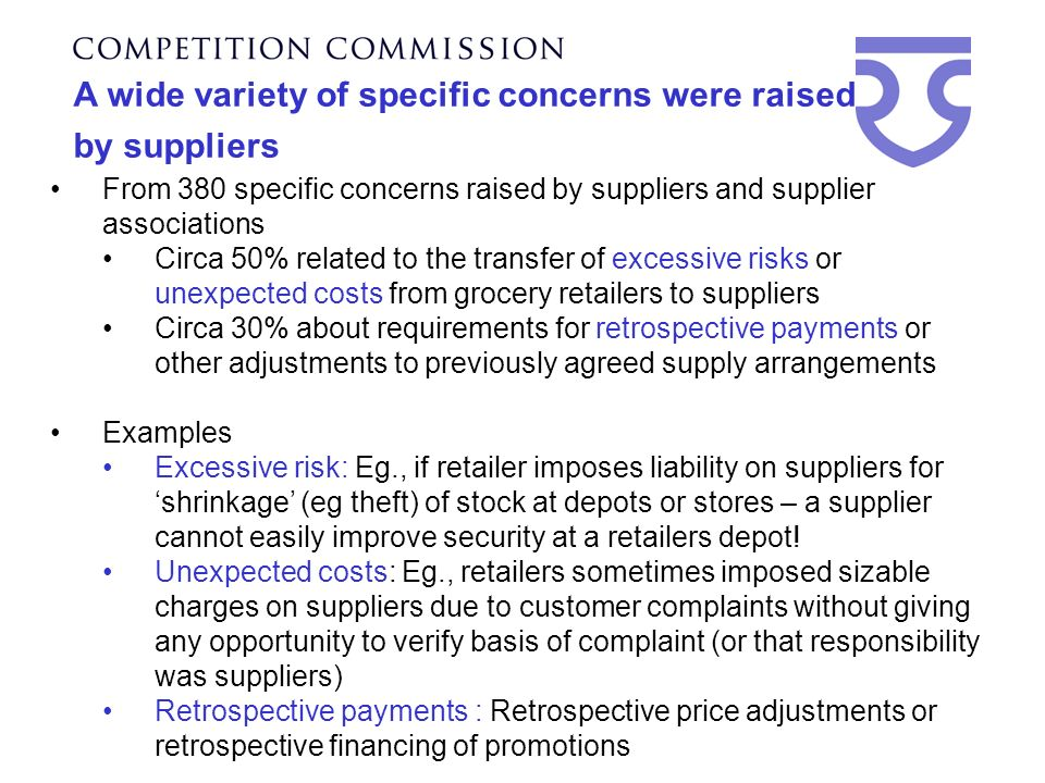 A wide variety of specific concerns were raised by suppliers From 380 specific concerns raised by suppliers and supplier associations Circa 50% related to the transfer of excessive risks or unexpected costs from grocery retailers to suppliers Circa 30% about requirements for retrospective payments or other adjustments to previously agreed supply arrangements Examples Excessive risk: Eg., if retailer imposes liability on suppliers for shrinkage (eg theft) of stock at depots or stores – a supplier cannot easily improve security at a retailers depot.