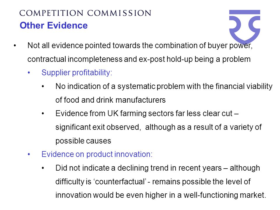 Other Evidence Not all evidence pointed towards the combination of buyer power, contractual incompleteness and ex-post hold-up being a problem Supplier profitability: No indication of a systematic problem with the financial viability of food and drink manufacturers Evidence from UK farming sectors far less clear cut – significant exit observed, although as a result of a variety of possible causes Evidence on product innovation: Did not indicate a declining trend in recent years – although difficulty is counterfactual - remains possible the level of innovation would be even higher in a well-functioning market.