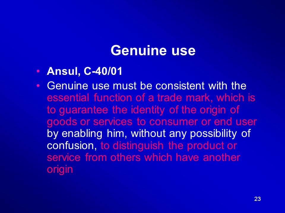 23 Genuine use Ansul, C-40/01 Genuine use must be consistent with the essential function of a trade mark, which is to guarantee the identity of the origin of goods or services to consumer or end user by enabling him, without any possibility of confusion, to distinguish the product or service from others which have another origin