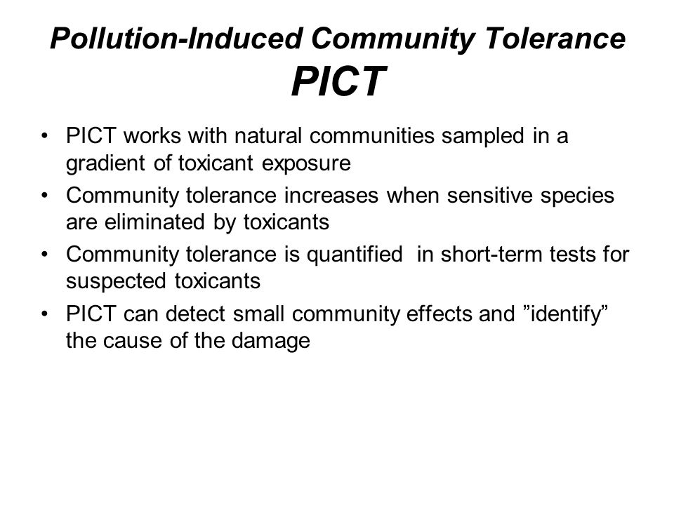 Pollution-Induced Community Tolerance PICT PICT works with natural communities sampled in a gradient of toxicant exposure Community tolerance increase