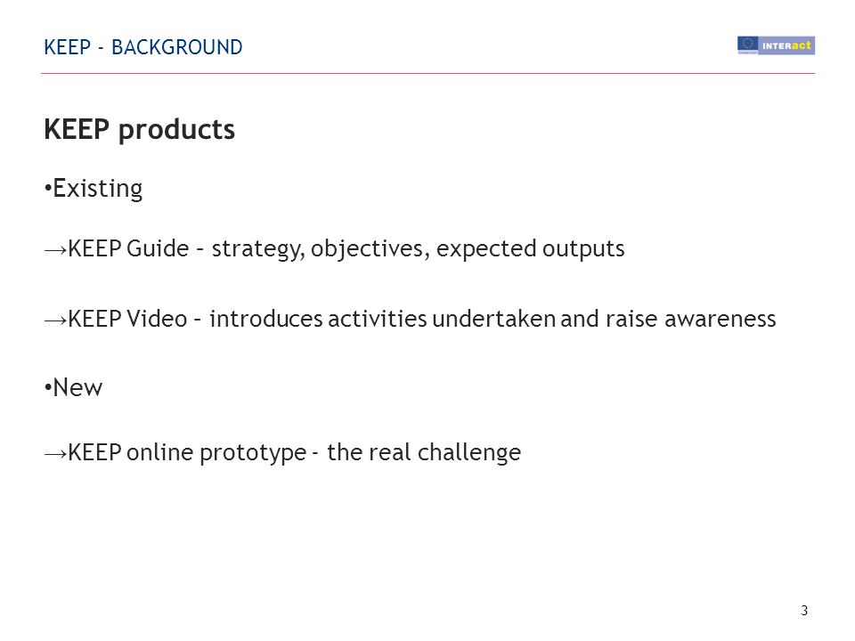 KEEP products Existing KEEP Guide – strategy, objectives, expected outputs KEEP Video – introduces activities undertaken and raise awareness New KEEP online prototype - the real challenge 3