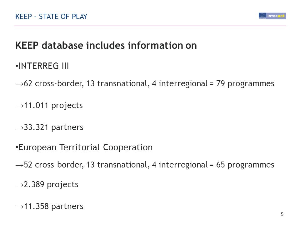 KEEP – STATE OF PLAY KEEP database includes information on INTERREG III 62 cross-border, 13 transnational, 4 interregional = 79 programmes projects partners European Territorial Cooperation 52 cross-border, 13 transnational, 4 interregional = 65 programmes projects partners 5