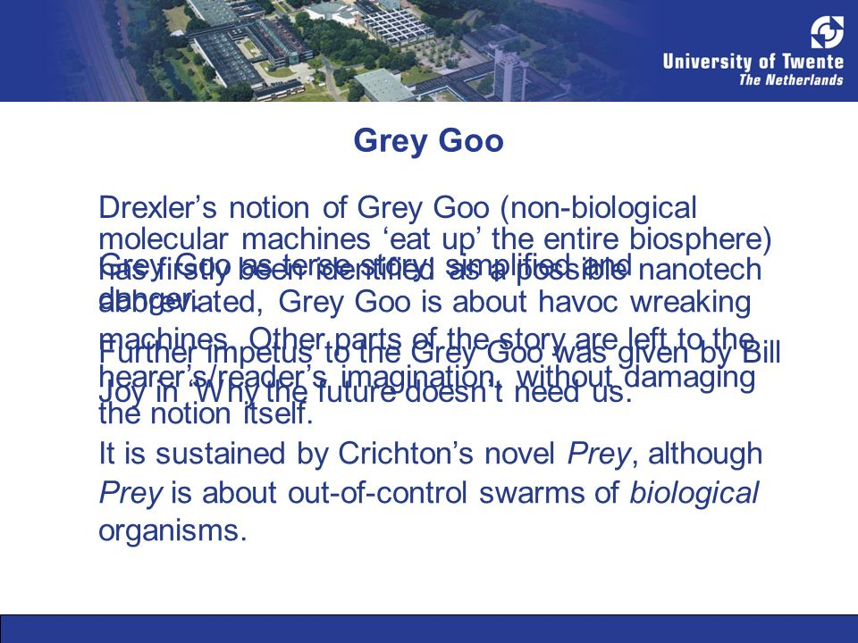 Grey Goo Drexlers notion of Grey Goo (non-biological molecular machines eat up the entire biosphere) has firstly been identified as a possible nanotec