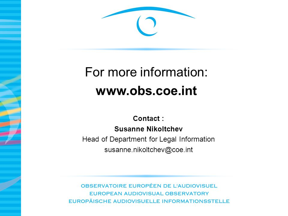 Contact : Susanne Nikoltchev Head of Department for Legal Information susanne.nikoltchev@coe.int For more information: www.obs.coe.int