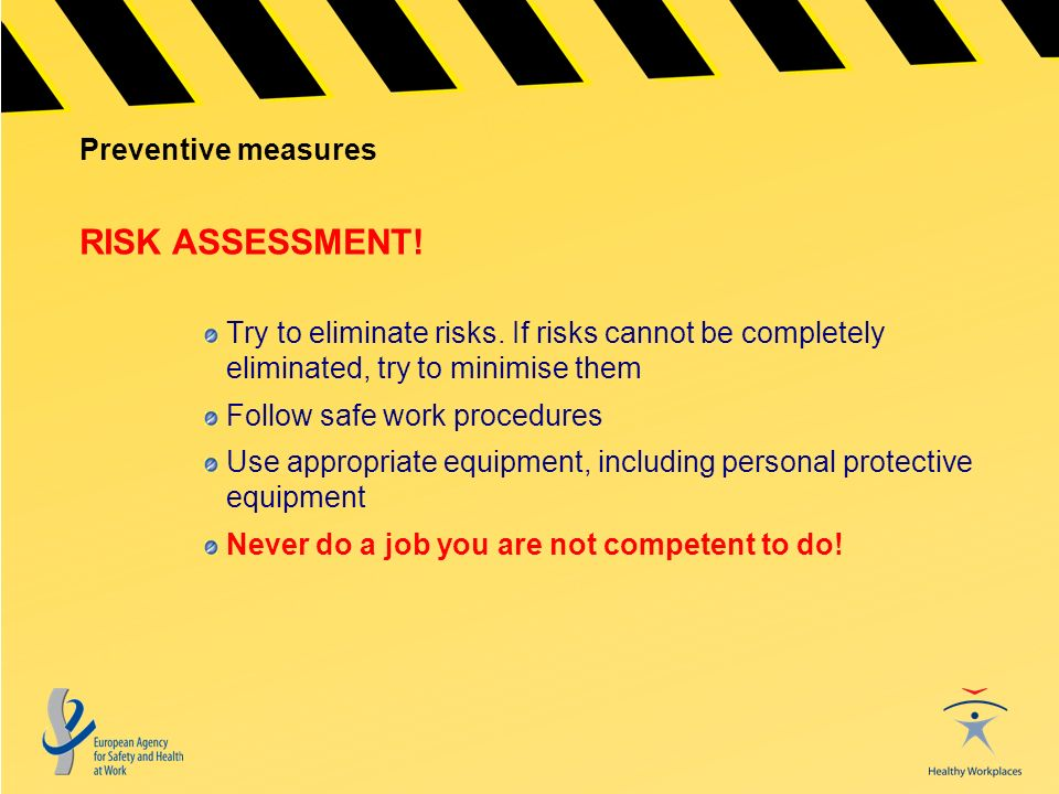 Preventive measures Try to eliminate risks. If risks cannot be completely eliminated, try to minimise them Follow safe work procedures Use appropriate