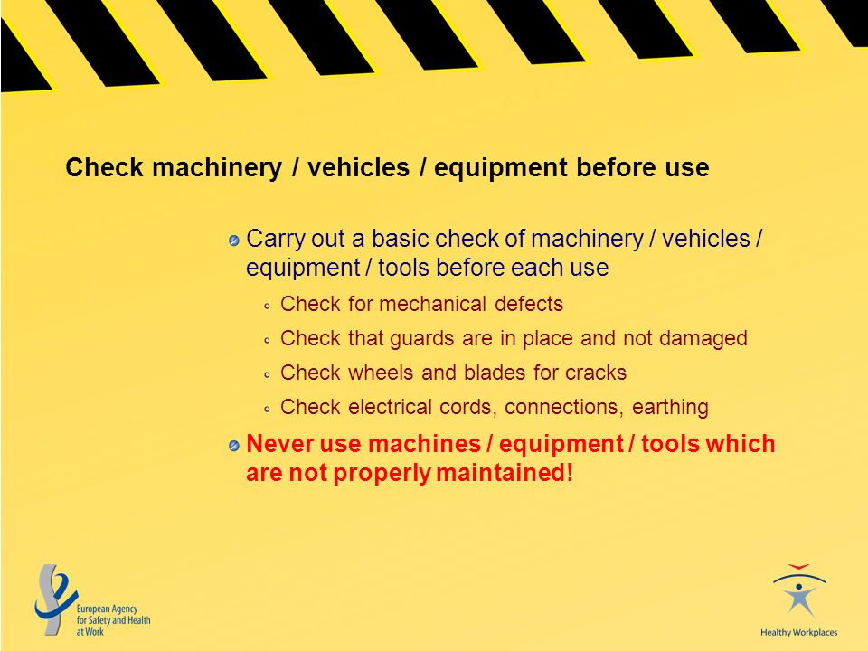 Check machinery / vehicles / equipment before use Carry out a basic check of machinery / vehicles / equipment / tools before each use Check for mechanical defects Check that guards are in place and not damaged Check wheels and blades for cracks Check electrical cords, connections, earthing Never use machines / equipment / tools which are not properly maintained!