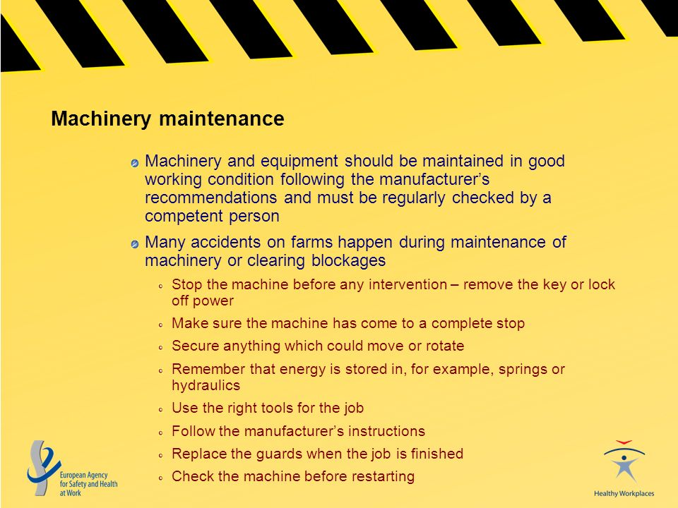 Machinery maintenance Machinery and equipment should be maintained in good working condition following the manufacturers recommendations and must be regularly checked by a competent person Many accidents on farms happen during maintenance of machinery or clearing blockages Stop the machine before any intervention – remove the key or lock off power Make sure the machine has come to a complete stop Secure anything which could move or rotate Remember that energy is stored in, for example, springs or hydraulics Use the right tools for the job Follow the manufacturers instructions Replace the guards when the job is finished Check the machine before restarting