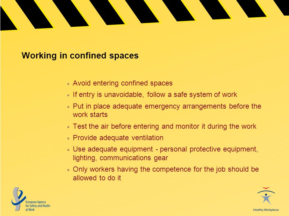 Working in confined spaces Avoid entering confined spaces If entry is unavoidable, follow a safe system of work Put in place adequate emergency arrangements before the work starts Test the air before entering and monitor it during the work Provide adequate ventilation Use adequate equipment - personal protective equipment, lighting, communications gear Only workers having the competence for the job should be allowed to do it