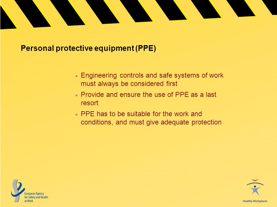 Personal protective equipment (PPE) Engineering controls and safe systems of work must always be considered first Provide and ensure the use of PPE as