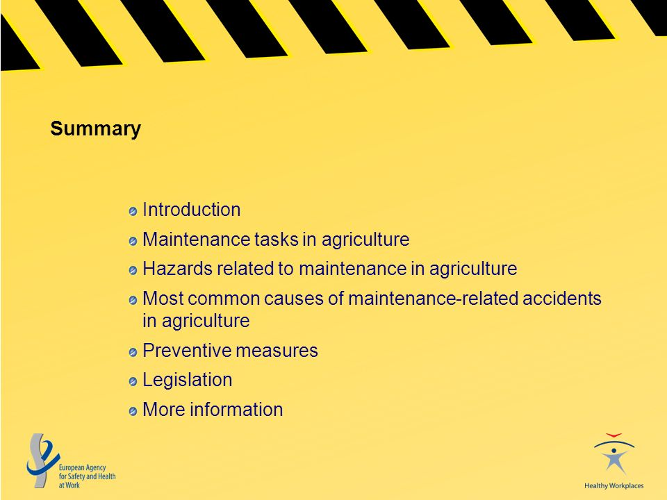 Summary Introduction Maintenance tasks in agriculture Hazards related to maintenance in agriculture Most common causes of maintenance-related accidents in agriculture Preventive measures Legislation More information