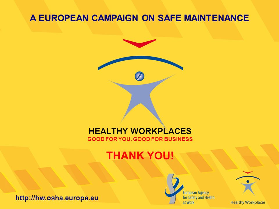 A EUROPEAN CAMPAIGN ON SAFE MAINTENANCE HEALTHY WORKPLACES GOOD FOR YOU. GOOD FOR BUSINESS THANK YOU! http://hw.osha.europa.eu