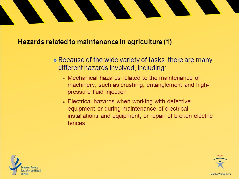 Hazards related to maintenance in agriculture (1) Because of the wide variety of tasks, there are many different hazards involved, including: Mechanical hazards related to the maintenance of machinery, such as crushing, entanglement and high- pressure fluid injection Electrical hazards when working with defective equipment or during maintenance of electrical installations and equipment, or repair of broken electric fences