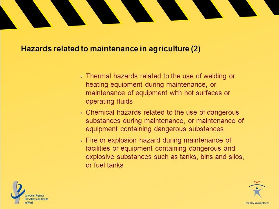 Hazards related to maintenance in agriculture (2) Thermal hazards related to the use of welding or heating equipment during maintenance, or maintenance of equipment with hot surfaces or operating fluids Chemical hazards related to the use of dangerous substances during maintenance, or maintenance of equipment containing dangerous substances Fire or explosion hazard during maintenance of facilities or equipment containing dangerous and explosive substances such as tanks, bins and silos, or fuel tanks