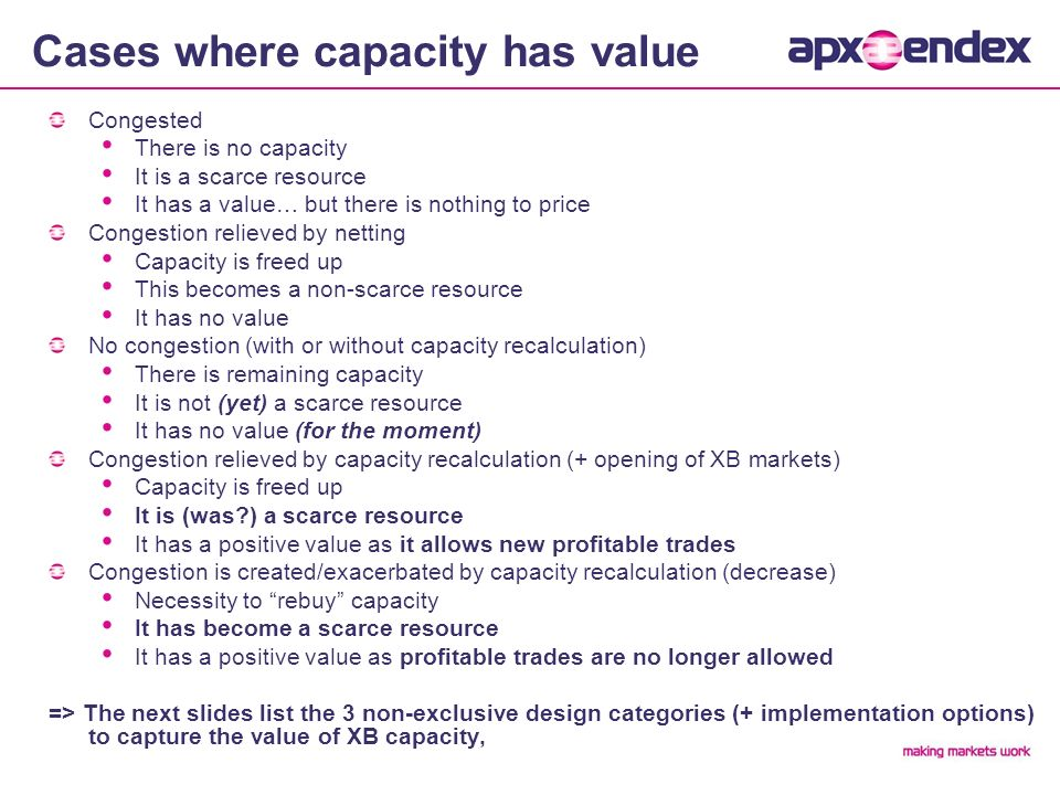 Cases where capacity has value Congested There is no capacity It is a scarce resource It has a value… but there is nothing to price Congestion relieved by netting Capacity is freed up This becomes a non-scarce resource It has no value No congestion (with or without capacity recalculation) There is remaining capacity It is not (yet) a scarce resource It has no value (for the moment) Congestion relieved by capacity recalculation (+ opening of XB markets) Capacity is freed up It is (was ) a scarce resource It has a positive value as it allows new profitable trades Congestion is created/exacerbated by capacity recalculation (decrease) Necessity to rebuy capacity It has become a scarce resource It has a positive value as profitable trades are no longer allowed => The next slides list the 3 non-exclusive design categories (+ implementation options) to capture the value of XB capacity,