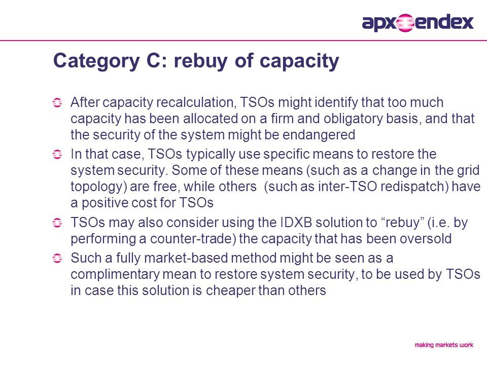 Category C: rebuy of capacity After capacity recalculation, TSOs might identify that too much capacity has been allocated on a firm and obligatory basis, and that the security of the system might be endangered In that case, TSOs typically use specific means to restore the system security.