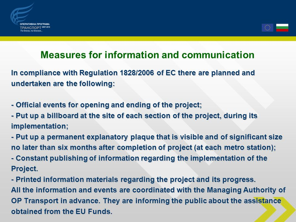 In compliance with Regulation 1828/2006 of EC there are planned and undertaken are the following: - Official events for opening and ending of the project; - Put up a billboard at the site of each section of the project, during its implementation; - Put up a permanent explanatory plaque that is visible and of significant size no later than six months after completion of project (at each metro station); - Constant publishing of information regarding the implementation of the Project.