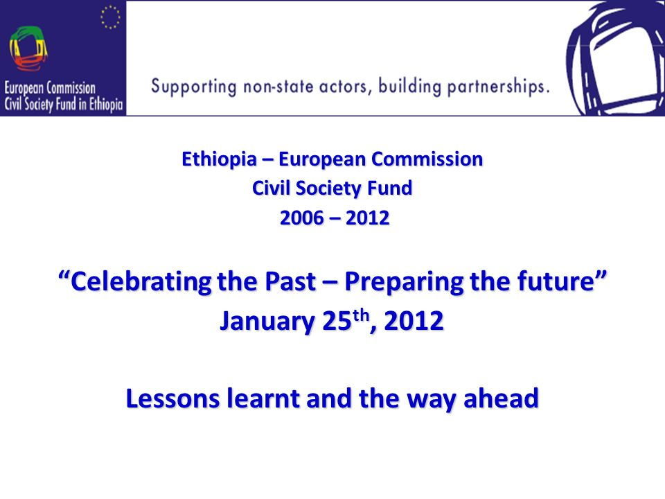 Ethiopia – European Commission Civil Society Fund 2006 – – 2012 Celebrating the Past – Preparing the future January 25 th, 2012 Lessons learnt and the way ahead