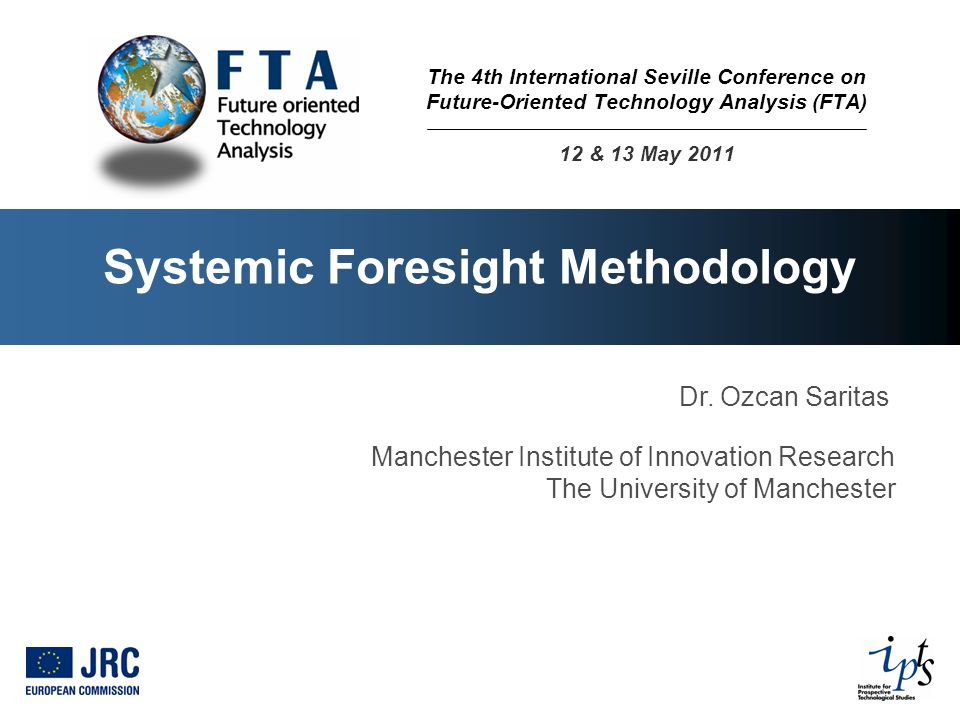 Systemic Foresight Methodology Dr. Ozcan Saritas Manchester Institute of Innovation Research The University of Manchester The 4th International Sevill
