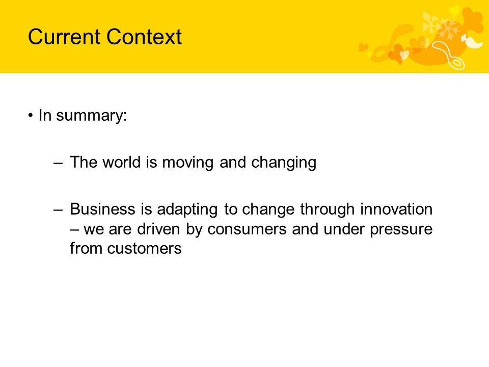 Current Context In summary: –The world is moving and changing –Business is adapting to change through innovation – we are driven by consumers and under pressure from customers