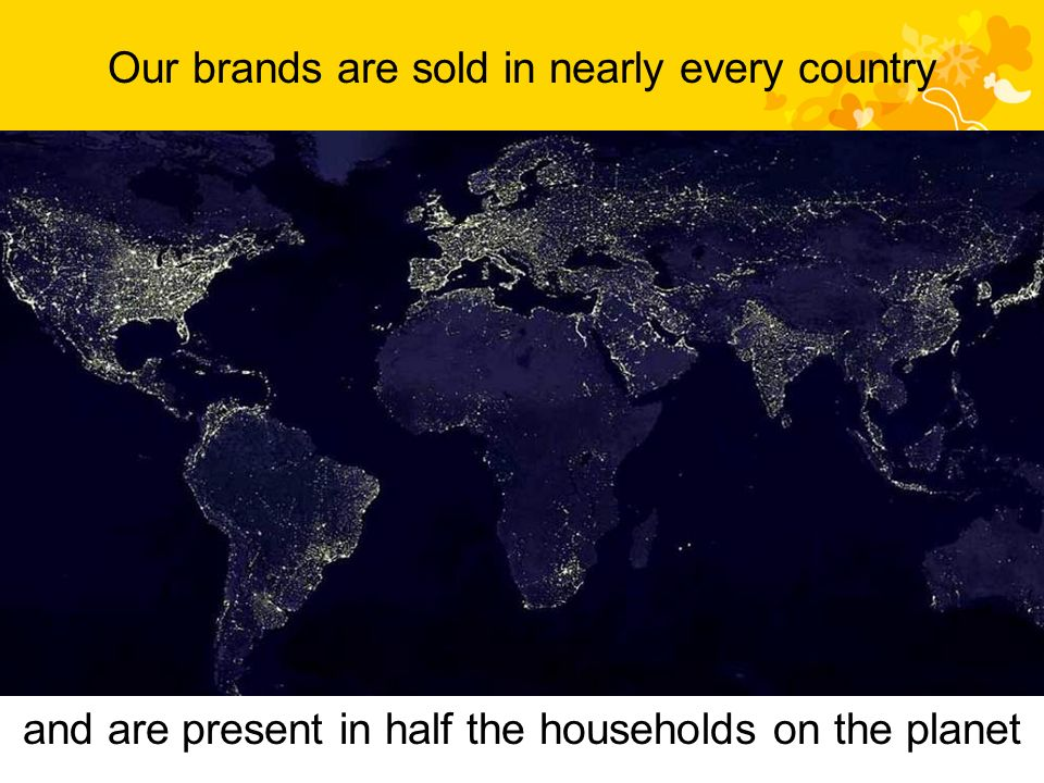 and are present in half the households on the planet Our brands are sold in nearly every country