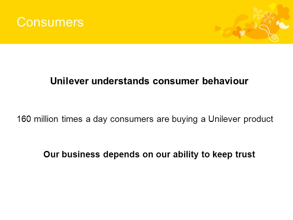 Consumers Unilever understands consumer behaviour 160 million times a day consumers are buying a Unilever product Our business depends on our ability to keep trust