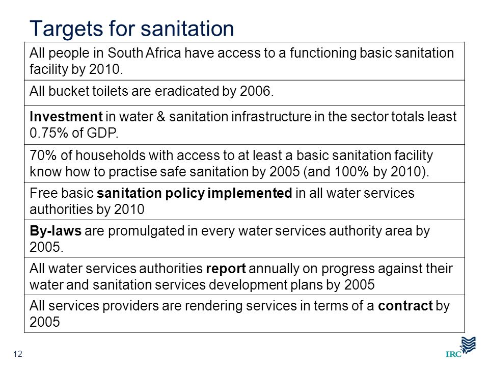 Targets for sanitation 12 Free basic sanitation policy implemented in all water services authorities by 2010 By-laws are promulgated in every water se