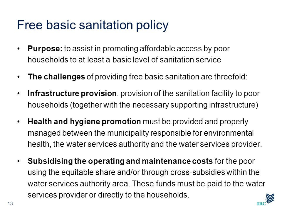 Free basic sanitation policy Purpose: to assist in promoting affordable access by poor households to at least a basic level of sanitation service The