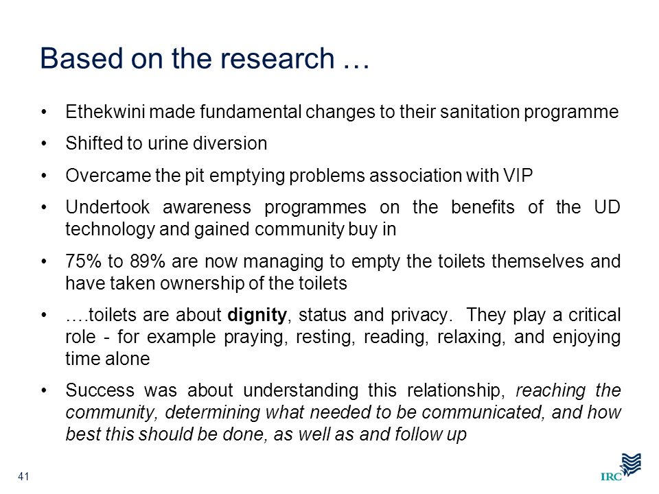 Based on the research … Ethekwini made fundamental changes to their sanitation programme Shifted to urine diversion Overcame the pit emptying problems