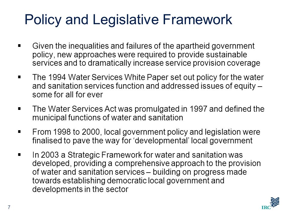 7 Policy and Legislative Framework Given the inequalities and failures of the apartheid government policy, new approaches were required to provide sus
