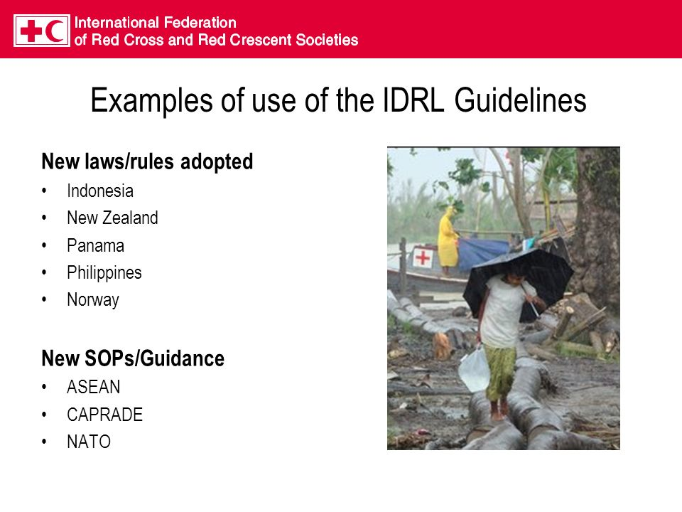 Examples of use of the IDRL Guidelines New laws/rules adopted Indonesia New Zealand Panama Philippines Norway New SOPs/Guidance ASEAN CAPRADE NATO