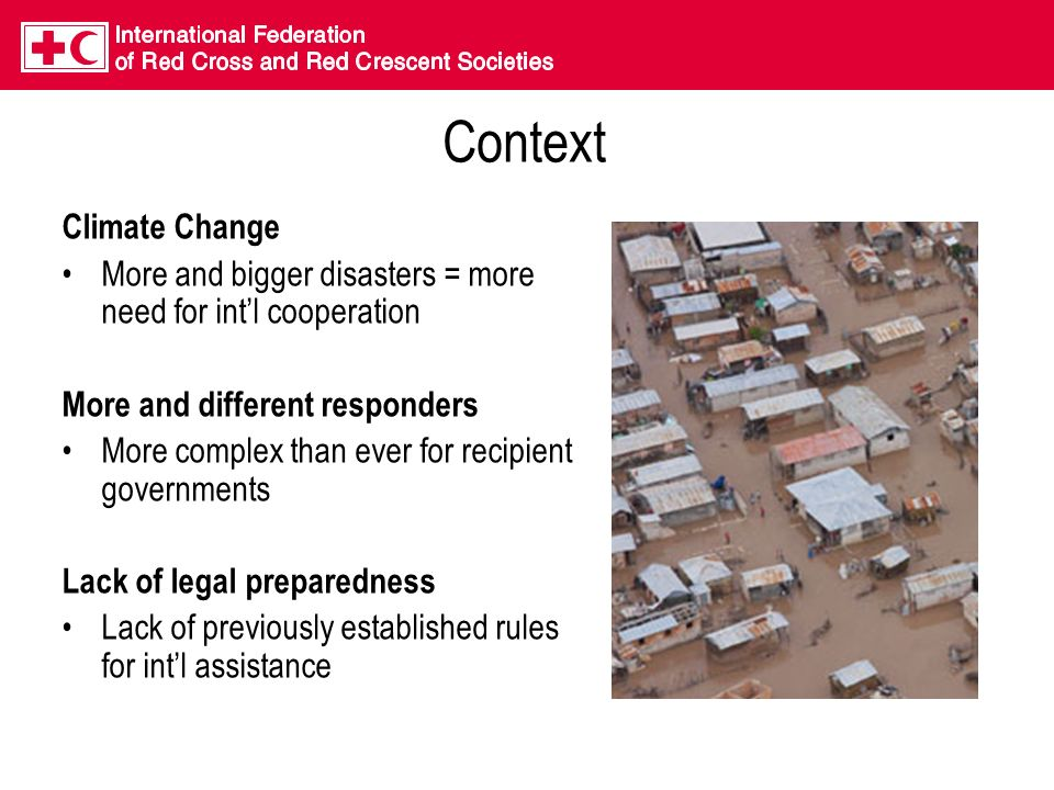 Context Climate Change More and bigger disasters = more need for intl cooperation More and different responders More complex than ever for recipient governments Lack of legal preparedness Lack of previously established rules for intl assistance