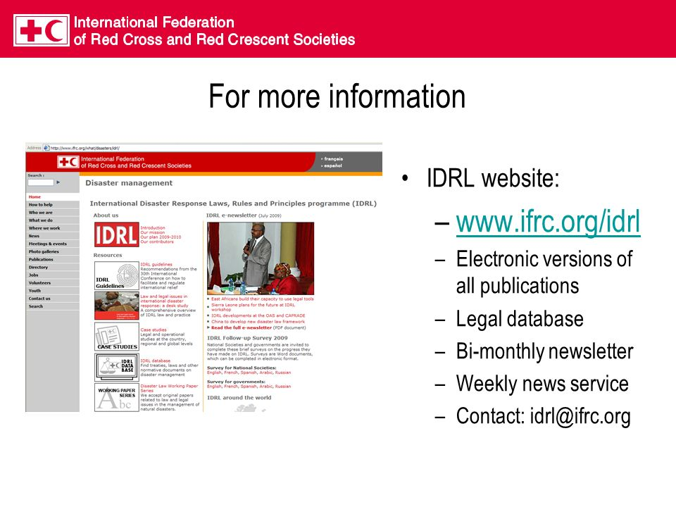 For more information IDRL website: –www.ifrc.org/idrlwww.ifrc.org/idrl –Electronic versions of all publications –Legal database –Bi-monthly newsletter –Weekly news service –Contact: idrl@ifrc.org