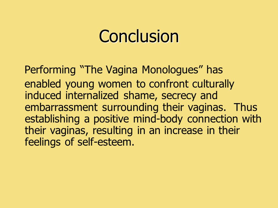 Conclusion Performing The Vagina Monologues has enabled young women to confront culturally induced internalized shame, secrecy and embarrassment surro