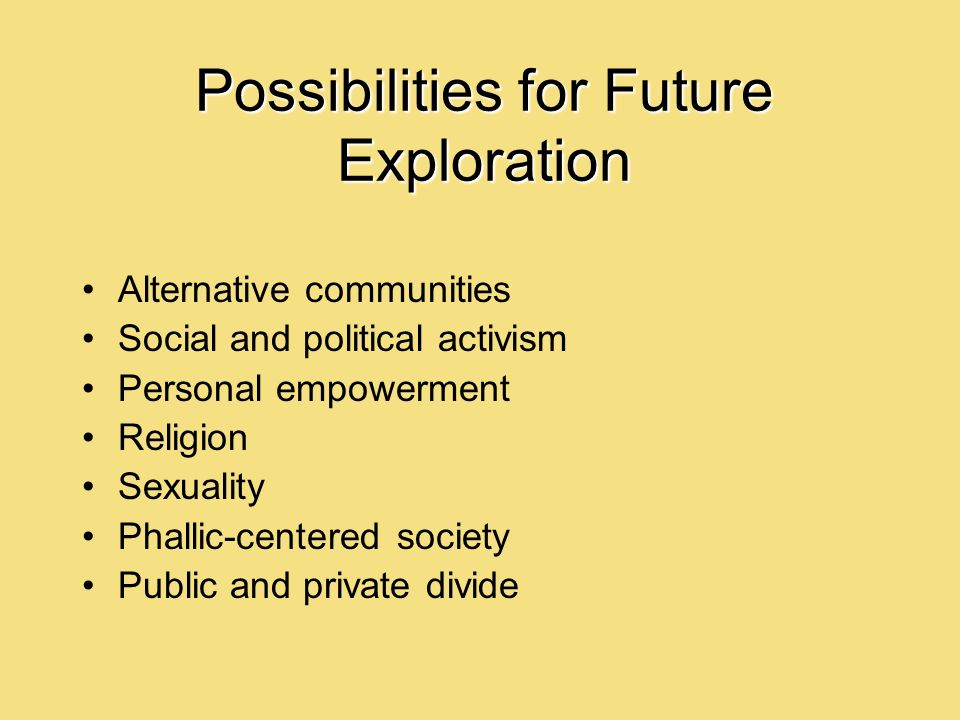 Possibilities for Future Exploration Alternative communities Social and political activism Personal empowerment Religion Sexuality Phallic-centered society Public and private divide