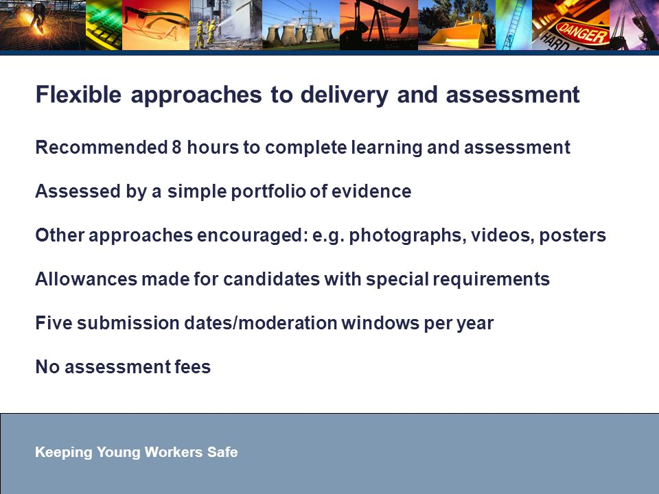 Keeping Young Workers Safe Flexible approaches to delivery and assessment Recommended 8 hours to complete learning and assessment Assessed by a simple portfolio of evidence Other approaches encouraged: e.g.