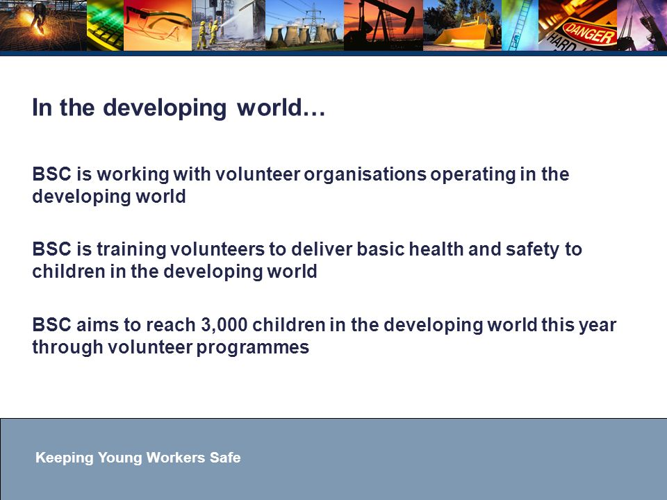 Keeping Young Workers Safe In the developing world… BSC is working with volunteer organisations operating in the developing world BSC is training volunteers to deliver basic health and safety to children in the developing world BSC aims to reach 3,000 children in the developing world this year through volunteer programmes