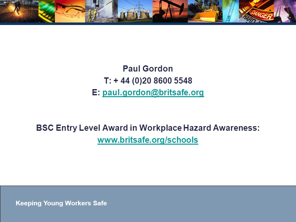 Keeping Young Workers Safe Paul Gordon T: + 44 (0)20 8600 5548 E: paul.gordon@britsafe.orgpaul.gordon@britsafe.org BSC Entry Level Award in Workplace Hazard Awareness: www.britsafe.org/schools