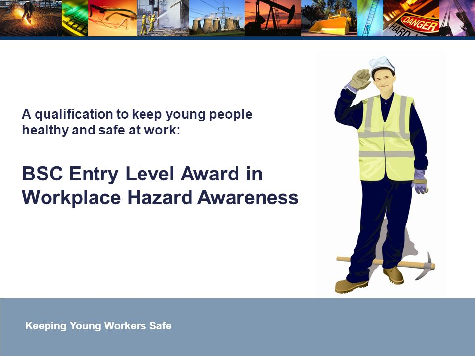 Keeping Young Workers Safe A qualification to keep young people healthy and safe at work: BSC Entry Level Award in Workplace Hazard Awareness