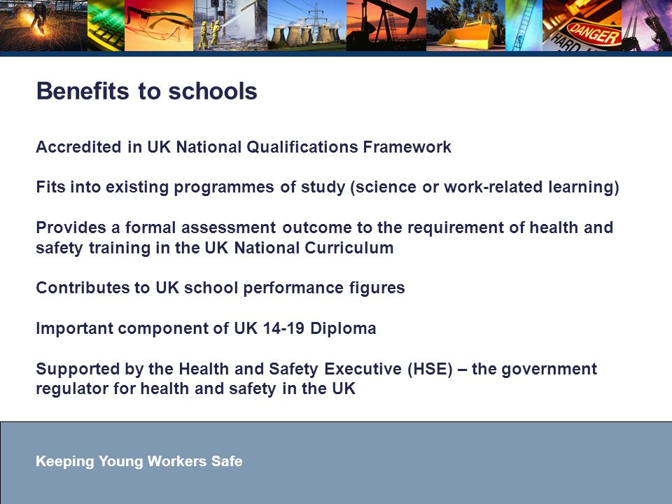 Keeping Young Workers Safe Benefits to schools Accredited in UK National Qualifications Framework Fits into existing programmes of study (science or work-related learning) Provides a formal assessment outcome to the requirement of health and safety training in the UK National Curriculum Contributes to UK school performance figures Important component of UK 14-19 Diploma Supported by the Health and Safety Executive (HSE) – the government regulator for health and safety in the UK